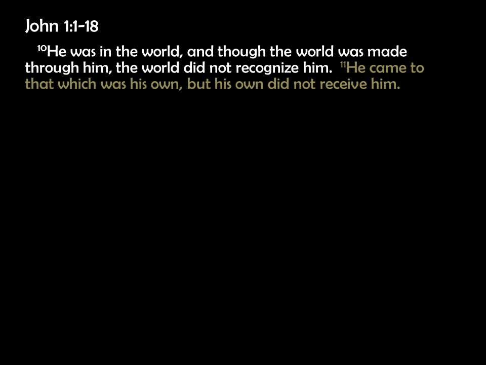 John 1:1-18 10 He was in the world, and though the world was made through him, the world did not recognize him.