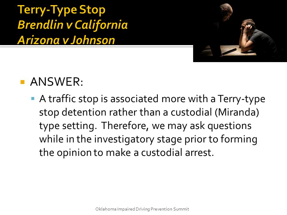  ANSWER:  A traffic stop is associated more with a Terry-type stop detention rather than a custodial (Miranda) type setting.