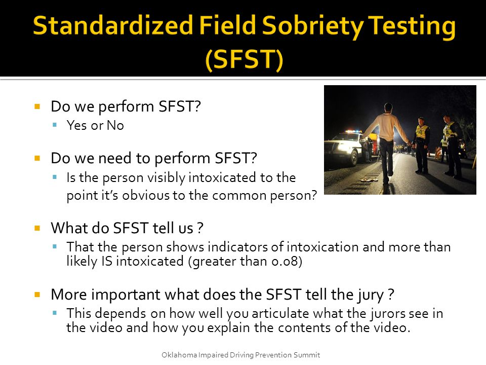  Do we perform SFST?  Yes or No  Do we need to perform SFST?  Is the person visibly intoxicated to the point it's obvious to the common person? 