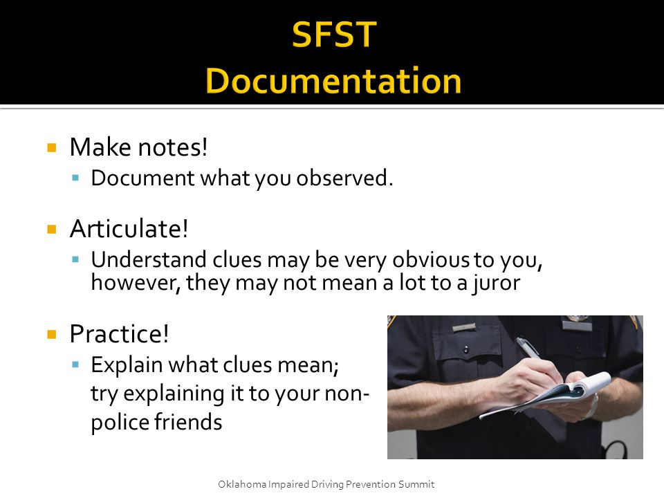  Make notes!  Document what you observed.  Articulate!  Understand clues may be very obvious to you, however, they may not mean a lot to a juror 