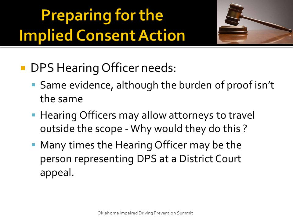  DPS Hearing Officer needs:  Same evidence, although the burden of proof isn't the same  Hearing Officers may allow attorneys to travel outside the scope - Why would they do this .