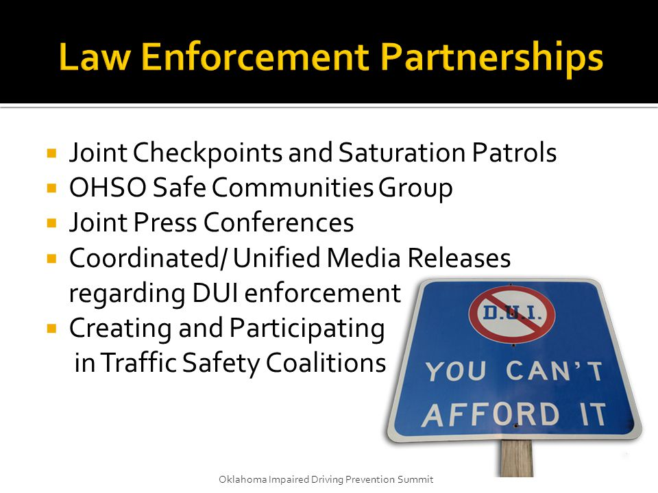  Joint Checkpoints and Saturation Patrols  OHSO Safe Communities Group  Joint Press Conferences  Coordinated/ Unified Media Releases regarding DUI enforcement  Creating and Participating in Traffic Safety Coalitions Oklahoma Impaired Driving Prevention Summit