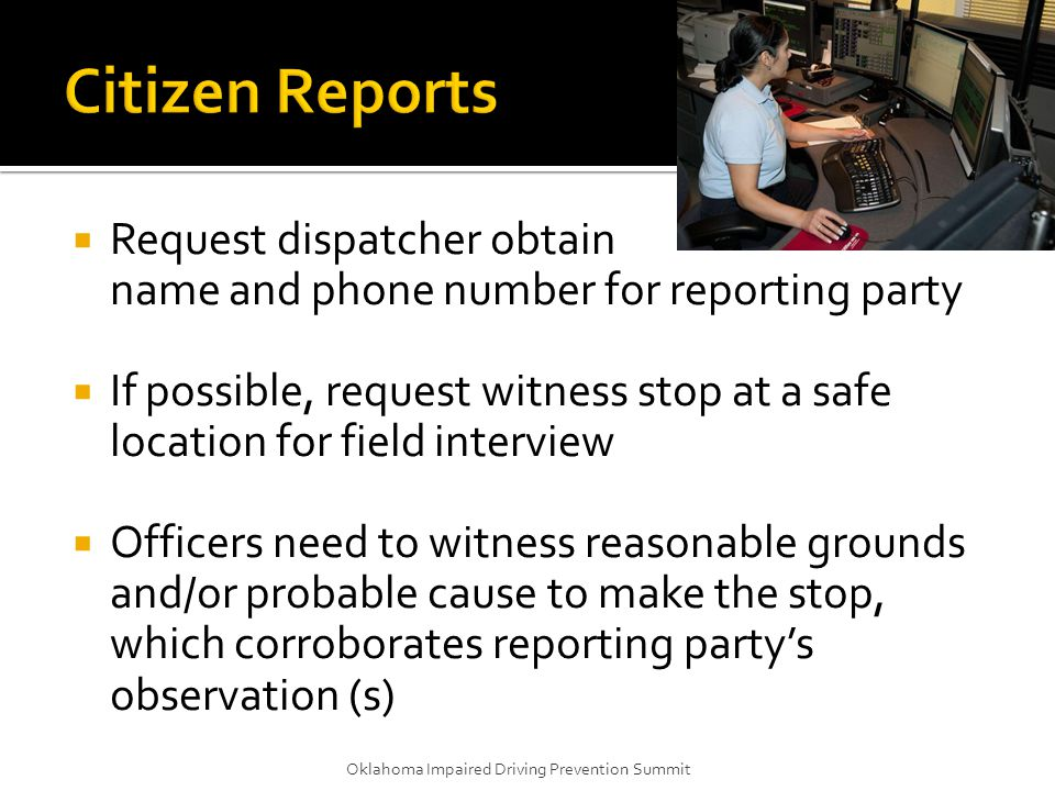  Request dispatcher obtain name and phone number for reporting party  If possible, request witness stop at a safe location for field interview  Off