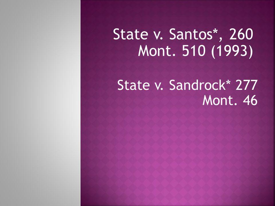 State v. Santos*, 260 Mont. 510 (1993) State v. Sandrock* 277 Mont. 46