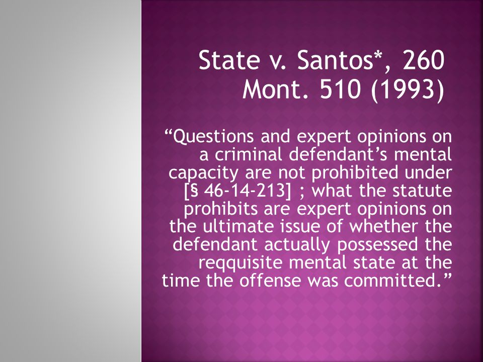 """State v. Santos*, 260 Mont. 510 (1993) """"Questions and expert opinions on a criminal defendant's mental capacity are not prohibited under [§ 46-14-213]"""