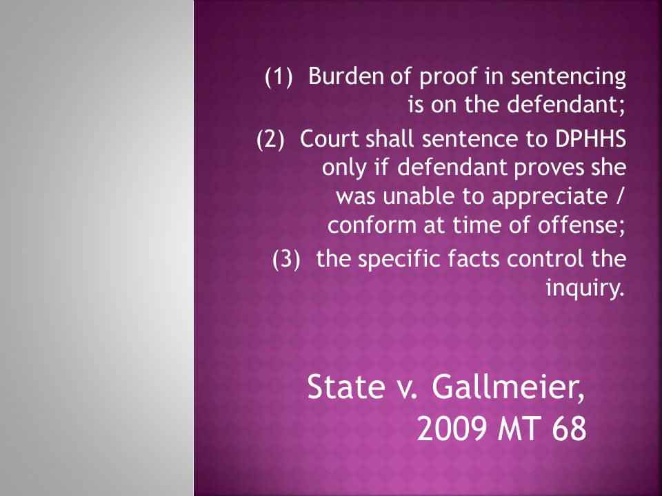 State v. Gallmeier, 2009 MT 68 (1) Burden of proof in sentencing is on the defendant; (2) Court shall sentence to DPHHS only if defendant proves she w