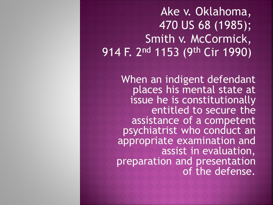 Ake v. Oklahoma, 470 US 68 (1985); Smith v. McCormick, 914 F. 2 nd 1153 (9 th Cir 1990) When an indigent defendant places his mental state at issue he