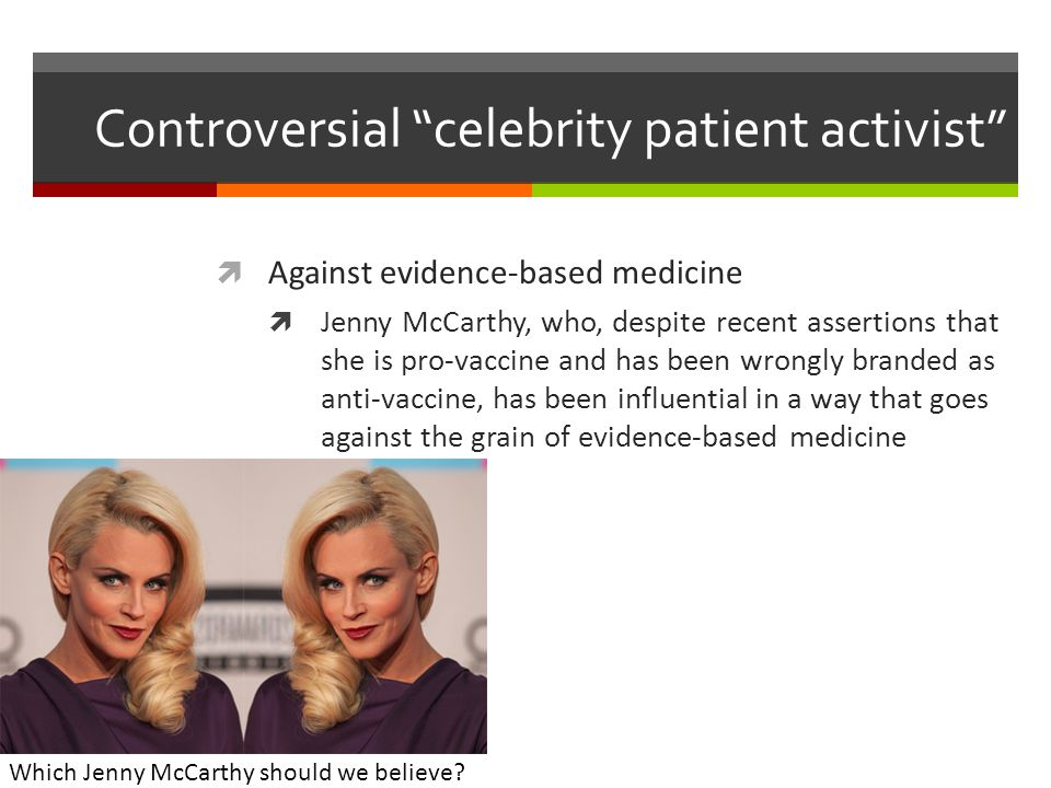 Controversial celebrity patient activist  Against evidence-based medicine  Jenny McCarthy, who, despite recent assertions that she is pro-vaccine and has been wrongly branded as anti-vaccine, has been influential in a way that goes against the grain of evidence-based medicine Which Jenny McCarthy should we believe