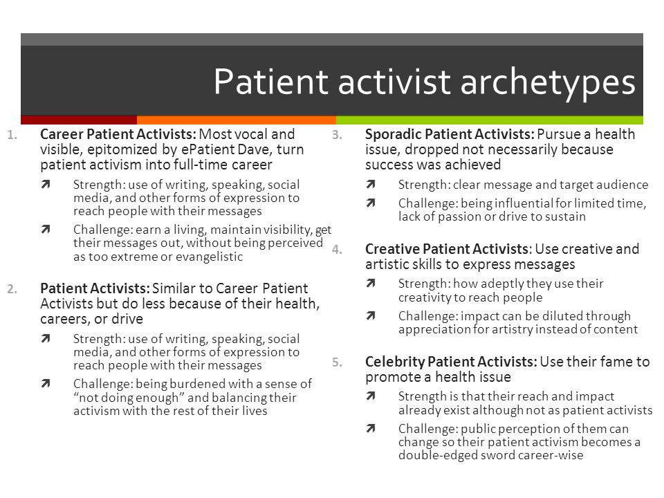 Patient activist archetypes 1. Career Patient Activists: Most vocal and visible, epitomized by ePatient Dave, turn patient activism into full-time car