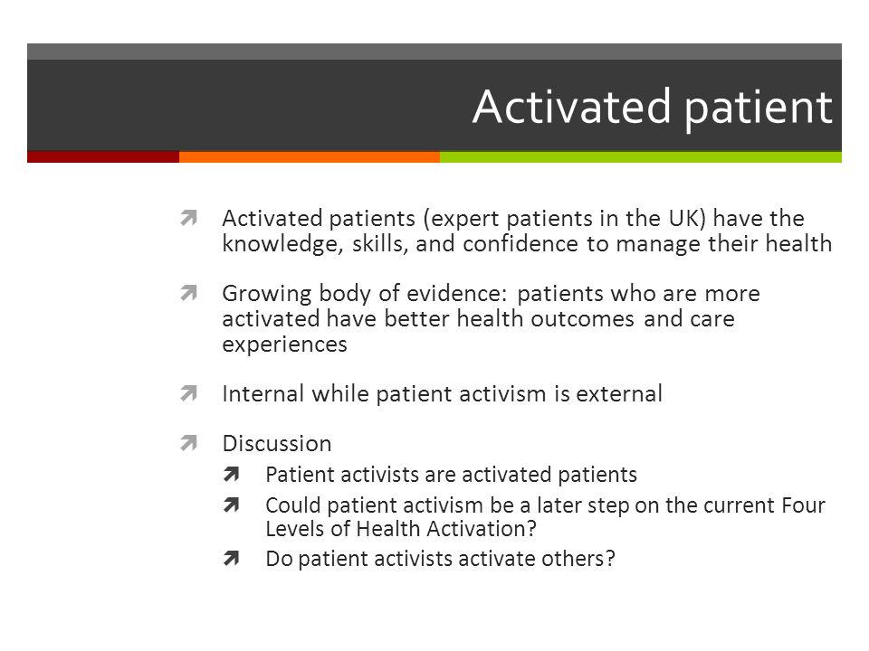 Activated patient  Activated patients (expert patients in the UK) have the knowledge, skills, and confidence to manage their health  Growing body of evidence: patients who are more activated have better health outcomes and care experiences  Internal while patient activism is external  Discussion  Patient activists are activated patients  Could patient activism be a later step on the current Four Levels of Health Activation.