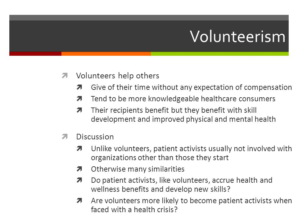 Volunteerism  Volunteers help others  Give of their time without any expectation of compensation  Tend to be more knowledgeable healthcare consumers  Their recipients benefit but they benefit with skill development and improved physical and mental health  Discussion  Unlike volunteers, patient activists usually not involved with organizations other than those they start  Otherwise many similarities  Do patient activists, like volunteers, accrue health and wellness benefits and develop new skills.