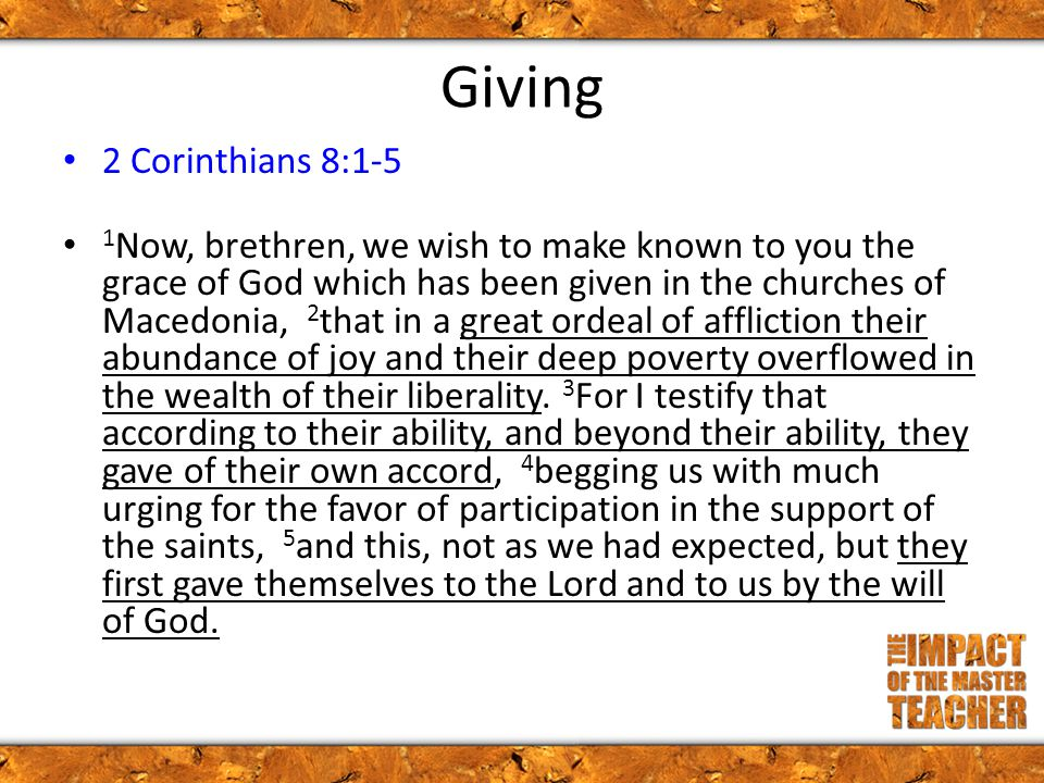 Giving 2 Corinthians 8:1-5 1 Now, brethren, we wish to make known to you the grace of God which has been given in the churches of Macedonia, 2 that in a great ordeal of affliction their abundance of joy and their deep poverty overflowed in the wealth of their liberality.