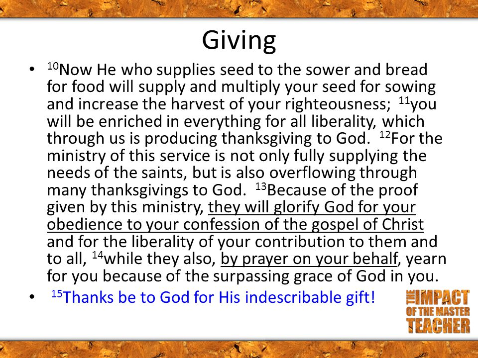Giving 10 Now He who supplies seed to the sower and bread for food will supply and multiply your seed for sowing and increase the harvest of your righteousness; 11 you will be enriched in everything for all liberality, which through us is producing thanksgiving to God.