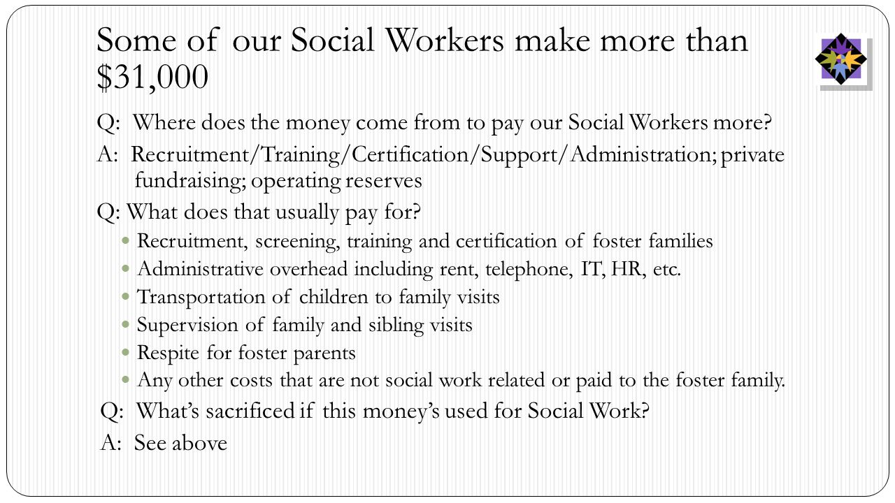 Some of our Social Workers make more than $31,000 Q: Where does the money come from to pay our Social Workers more.