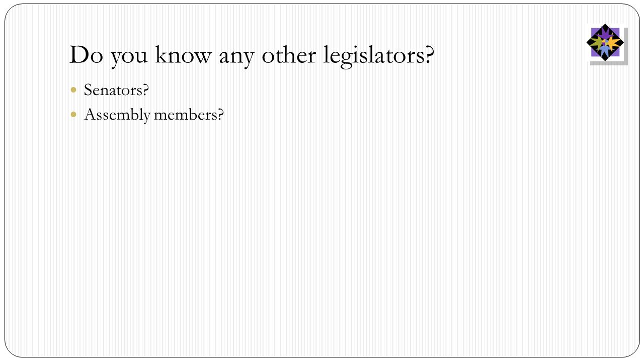 Do you know any other legislators? Senators? Assembly members?