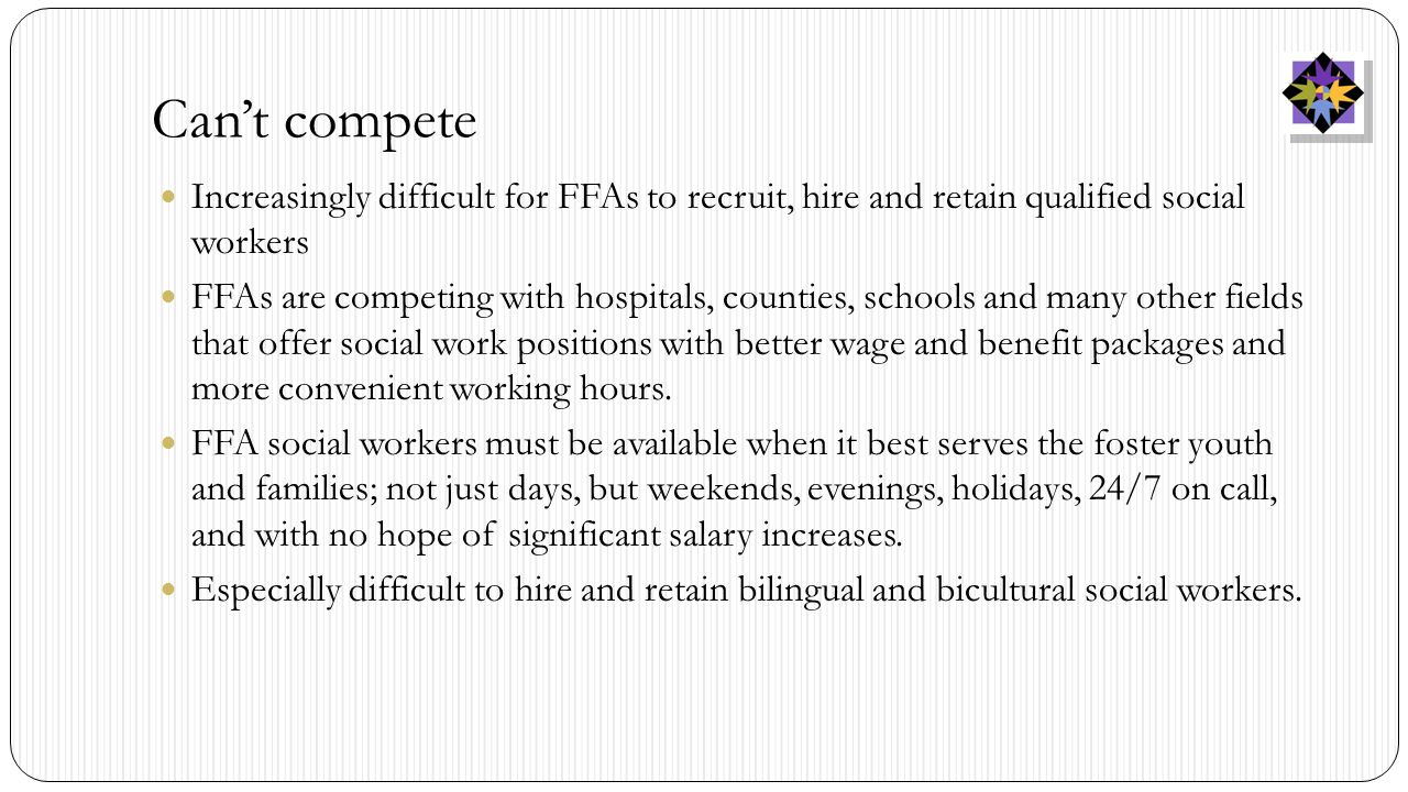 Can't compete Increasingly difficult for FFAs to recruit, hire and retain qualified social workers FFAs are competing with hospitals, counties, schools and many other fields that offer social work positions with better wage and benefit packages and more convenient working hours.