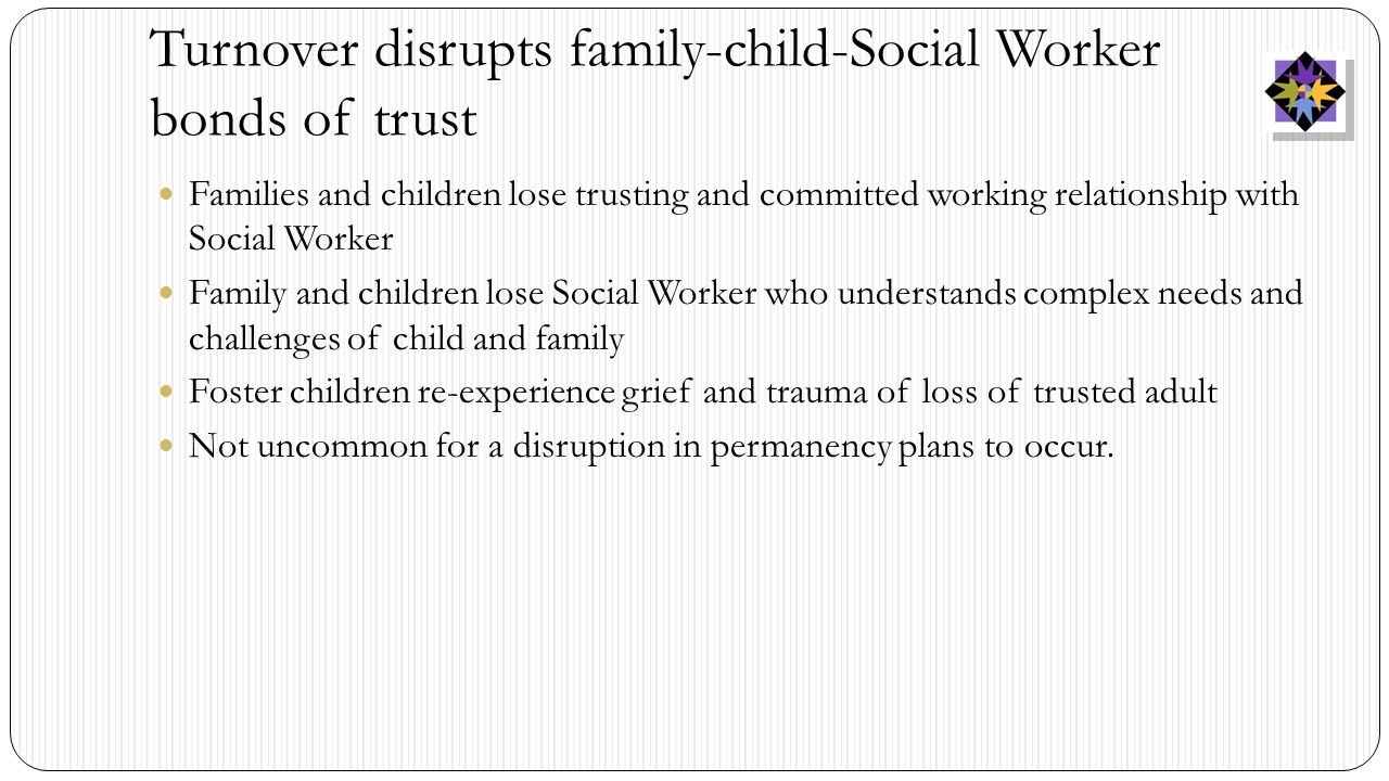 Turnover disrupts family-child-Social Worker bonds of trust Families and children lose trusting and committed working relationship with Social Worker Family and children lose Social Worker who understands complex needs and challenges of child and family Foster children re-experience grief and trauma of loss of trusted adult Not uncommon for a disruption in permanency plans to occur.