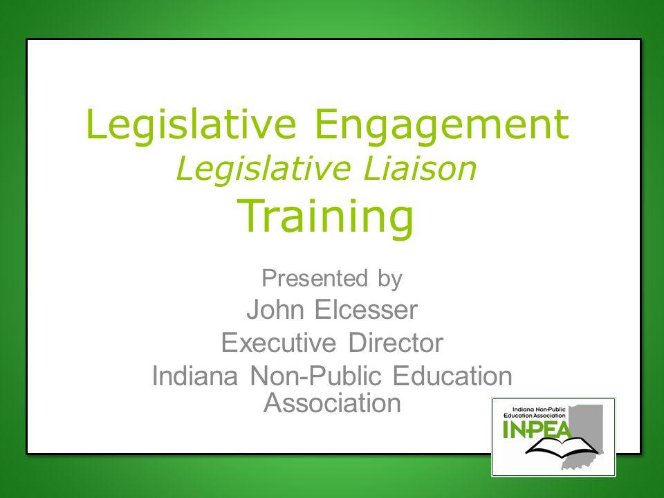 Legislative Engagement Legislative Liaison Training Presented by John Elcesser Executive Director Indiana Non-Public Education Association