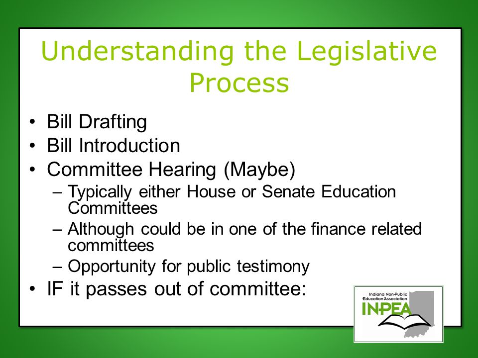 Understanding the Legislative Process Bill Drafting Bill Introduction Committee Hearing (Maybe) –Typically either House or Senate Education Committees –Although could be in one of the finance related committees –Opportunity for public testimony IF it passes out of committee: