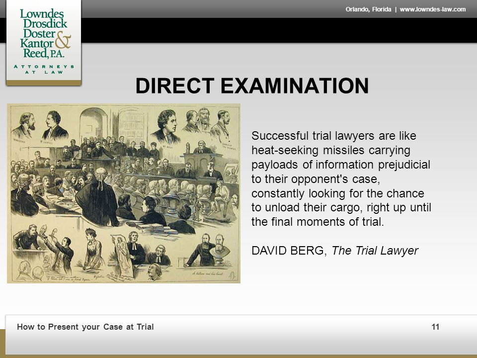 How to Present your Case at Trial11 Orlando, Florida | www.lowndes-law.com DIRECT EXAMINATION Successful trial lawyers are like heat-seeking missiles carrying payloads of information prejudicial to their opponent s case, constantly looking for the chance to unload their cargo, right up until the final moments of trial.