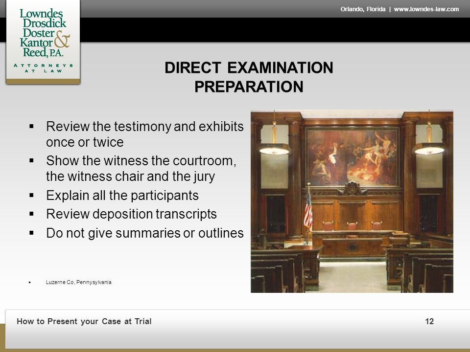 How to Present your Case at Trial12 Orlando, Florida | www.lowndes-law.com DIRECT EXAMINATION PREPARATION  Review the testimony and exhibits once or twice  Show the witness the courtroom, the witness chair and the jury  Explain all the participants  Review deposition transcripts  Do not give summaries or outlines  Luzerne Co, Pennysylvania