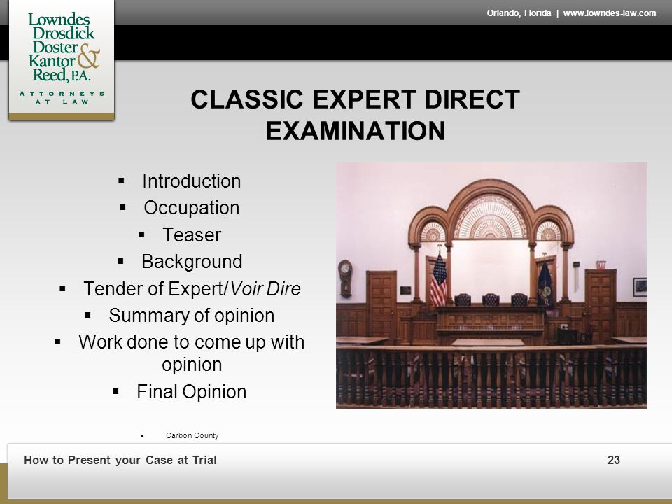 How to Present your Case at Trial23 Orlando, Florida | www.lowndes-law.com CLASSIC EXPERT DIRECT EXAMINATION  Introduction  Occupation  Teaser  Background  Tender of Expert/Voir Dire  Summary of opinion  Work done to come up with opinion  Final Opinion  Carbon County