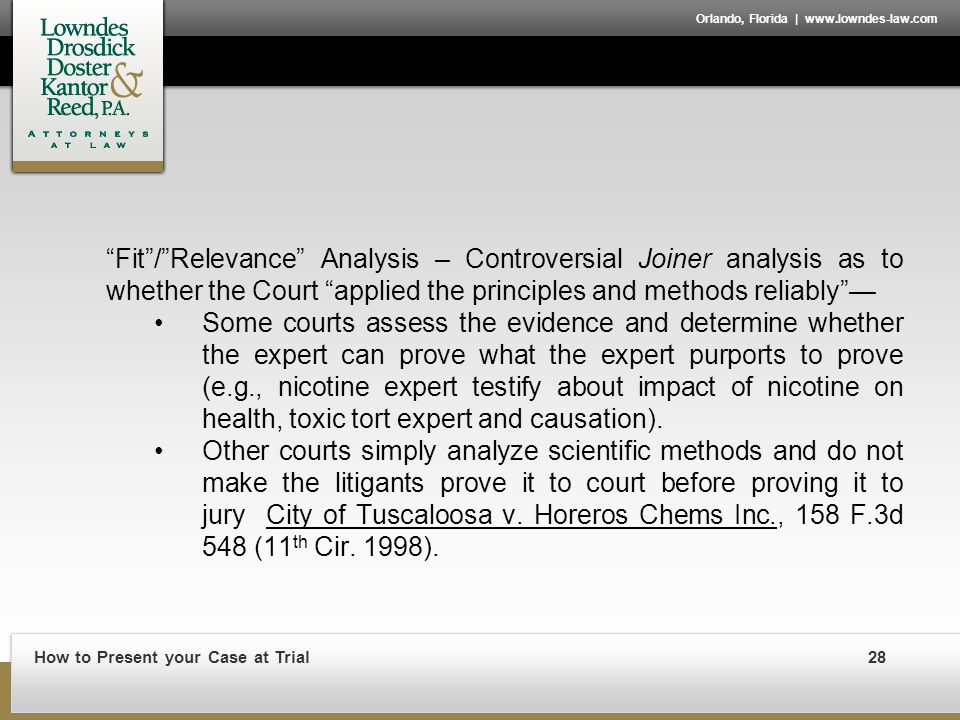 How to Present your Case at Trial28 Orlando, Florida | www.lowndes-law.com Fit / Relevance Analysis – Controversial Joiner analysis as to whether the Court applied the principles and methods reliably — Some courts assess the evidence and determine whether the expert can prove what the expert purports to prove (e.g., nicotine expert testify about impact of nicotine on health, toxic tort expert and causation).