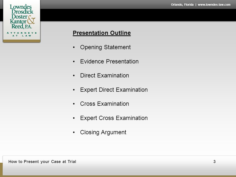 How to Present your Case at Trial3 Orlando, Florida | www.lowndes-law.com Presentation Outline Opening Statement Evidence Presentation Direct Examination Expert Direct Examination Cross Examination Expert Cross Examination Closing Argument