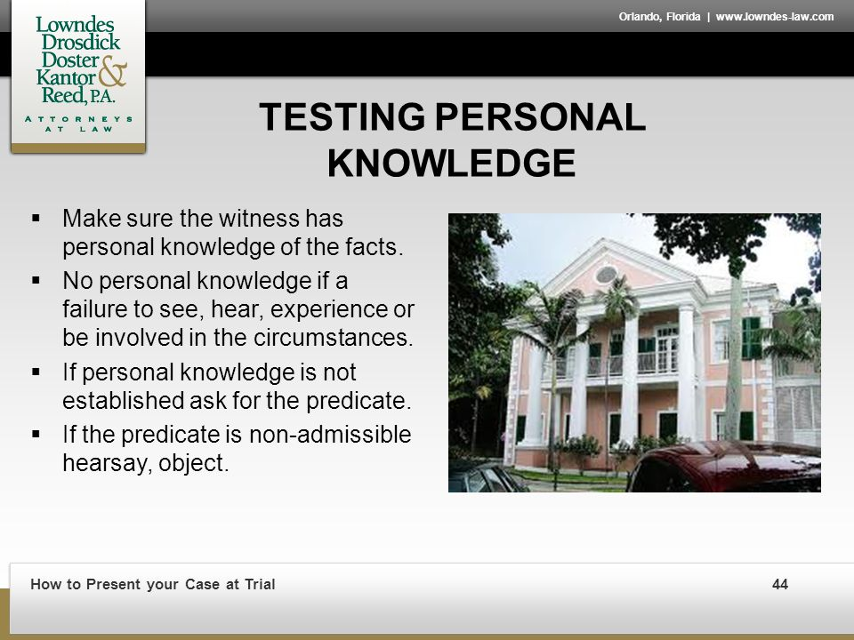 How to Present your Case at Trial44 Orlando, Florida | www.lowndes-law.com TESTING PERSONAL KNOWLEDGE  Make sure the witness has personal knowledge of the facts.
