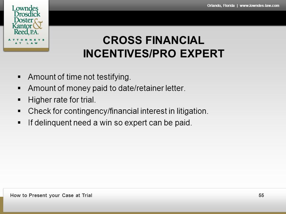 How to Present your Case at Trial55 Orlando, Florida | www.lowndes-law.com CROSS FINANCIAL INCENTIVES/PRO EXPERT  Amount of time not testifying.