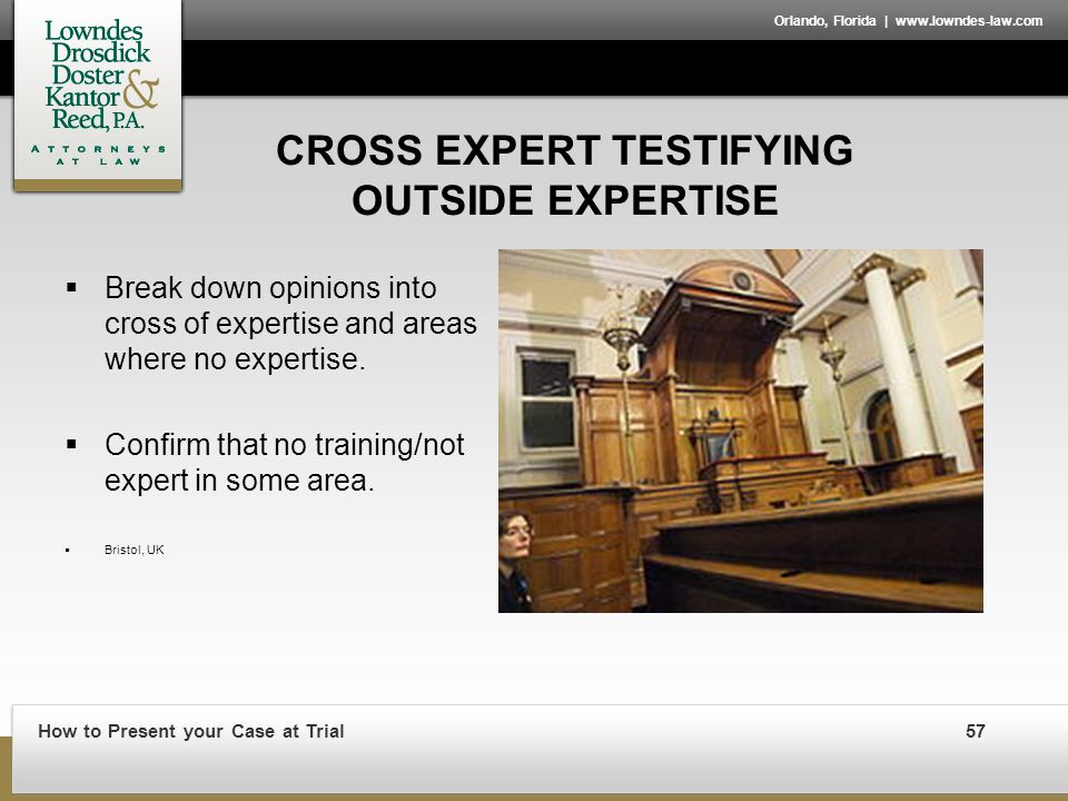 How to Present your Case at Trial57 Orlando, Florida | www.lowndes-law.com CROSS EXPERT TESTIFYING OUTSIDE EXPERTISE  Break down opinions into cross of expertise and areas where no expertise.