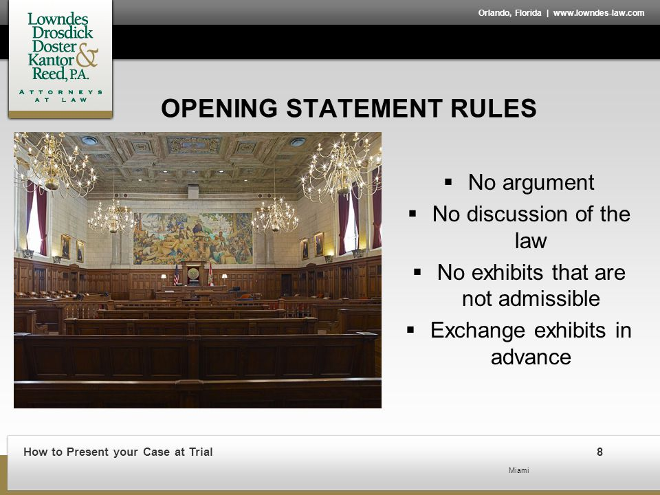 How to Present your Case at Trial8 Orlando, Florida | www.lowndes-law.com OPENING STATEMENT RULES  No argument  No discussion of the law  No exhibits that are not admissible  Exchange exhibits in advance Miami