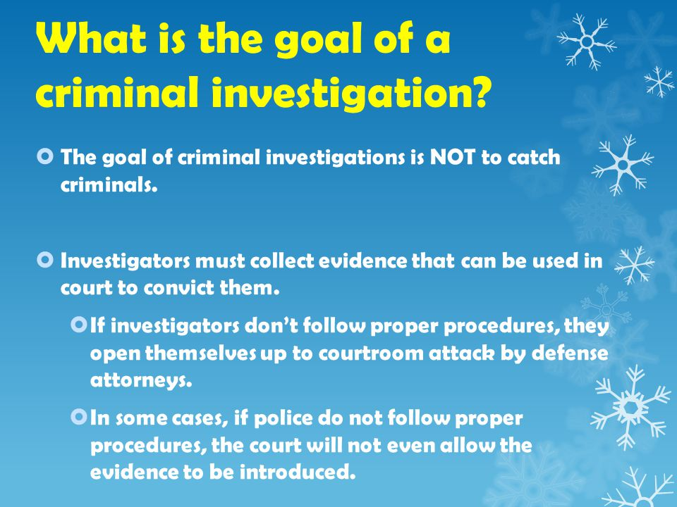 What is the goal of a criminal investigation.