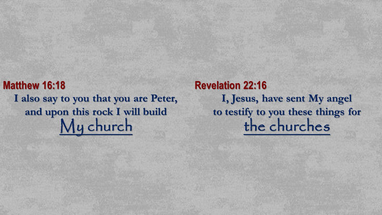 Matthew 16:18 I also say to you that you are Peter, and upon this rock I will build My church Revelation 22:16 I, Jesus, have sent My angel to testify to you these things for the churches and