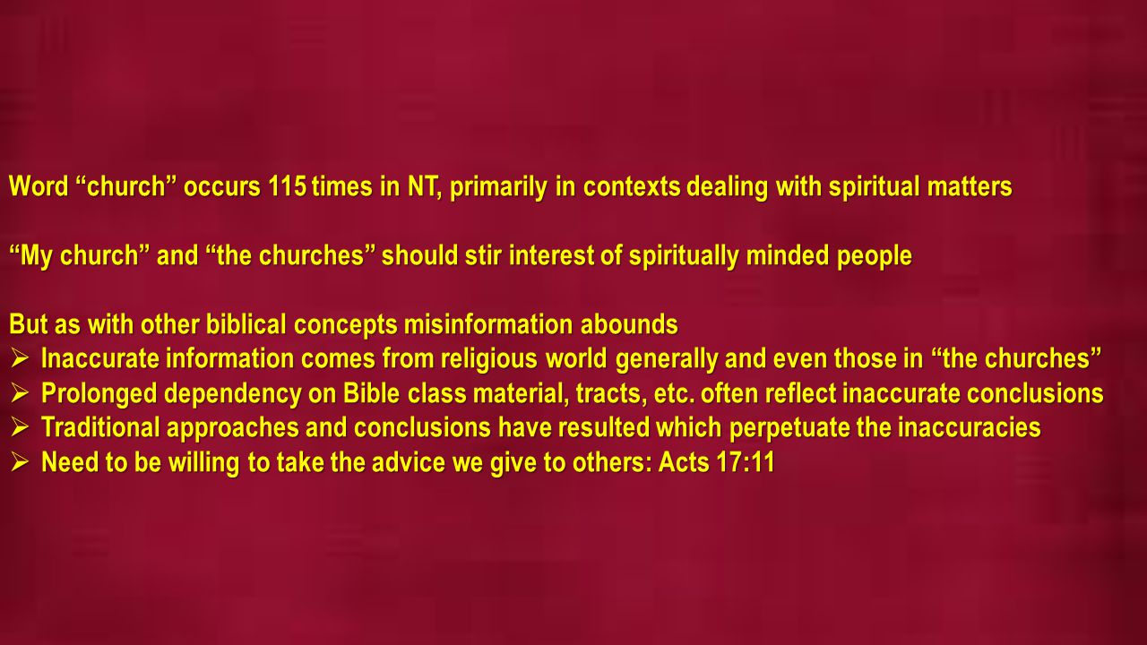 Word church occurs 115 times in NT, primarily in contexts dealing with spiritual matters My church and the churches should stir interest of spiritually minded people But as with other biblical concepts misinformation abounds  Inaccurate information comes from religious world generally and even those in the churches  Prolonged dependency on Bible class material, tracts, etc.