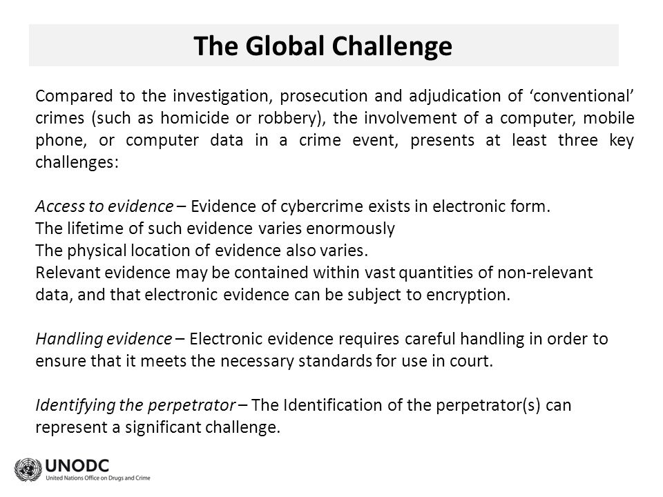 The Global Challenge Compared to the investigation, prosecution and adjudication of 'conventional' crimes (such as homicide or robbery), the involvement of a computer, mobile phone, or computer data in a crime event, presents at least three key challenges: Access to evidence – Evidence of cybercrime exists in electronic form.