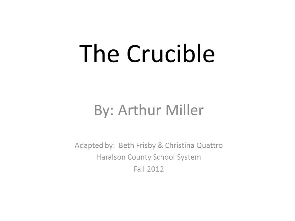 The Crucible By: Arthur Miller Adapted by: Beth Frisby & Christina Quattro Haralson County School System Fall 2012