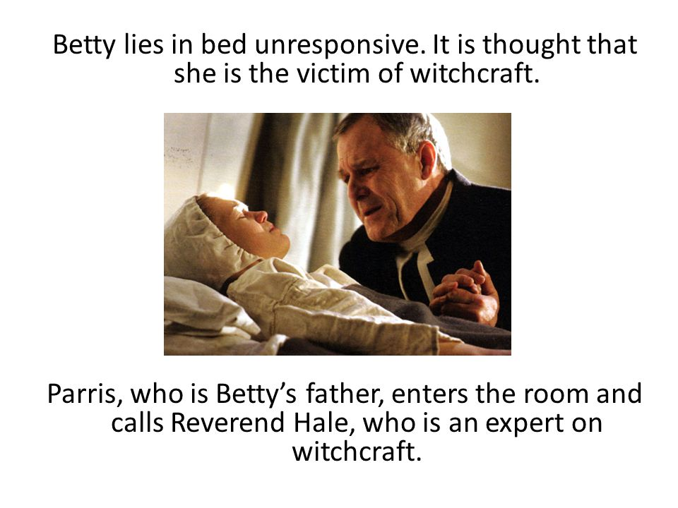 Betty lies in bed unresponsive. It is thought that she is the victim of witchcraft. Parris, who is Betty's father, enters the room and calls Reverend