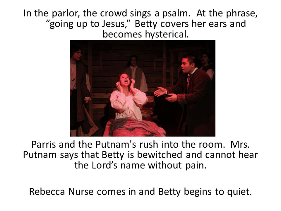 """In the parlor, the crowd sings a psalm. At the phrase, """"going up to Jesus,"""" Betty covers her ears and becomes hysterical. Parris and the Putnam's rush"""