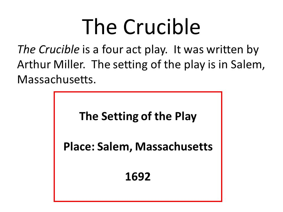 The Crucible The Crucible is a four act play. It was written by Arthur Miller. The setting of the play is in Salem, Massachusetts. The Setting of the