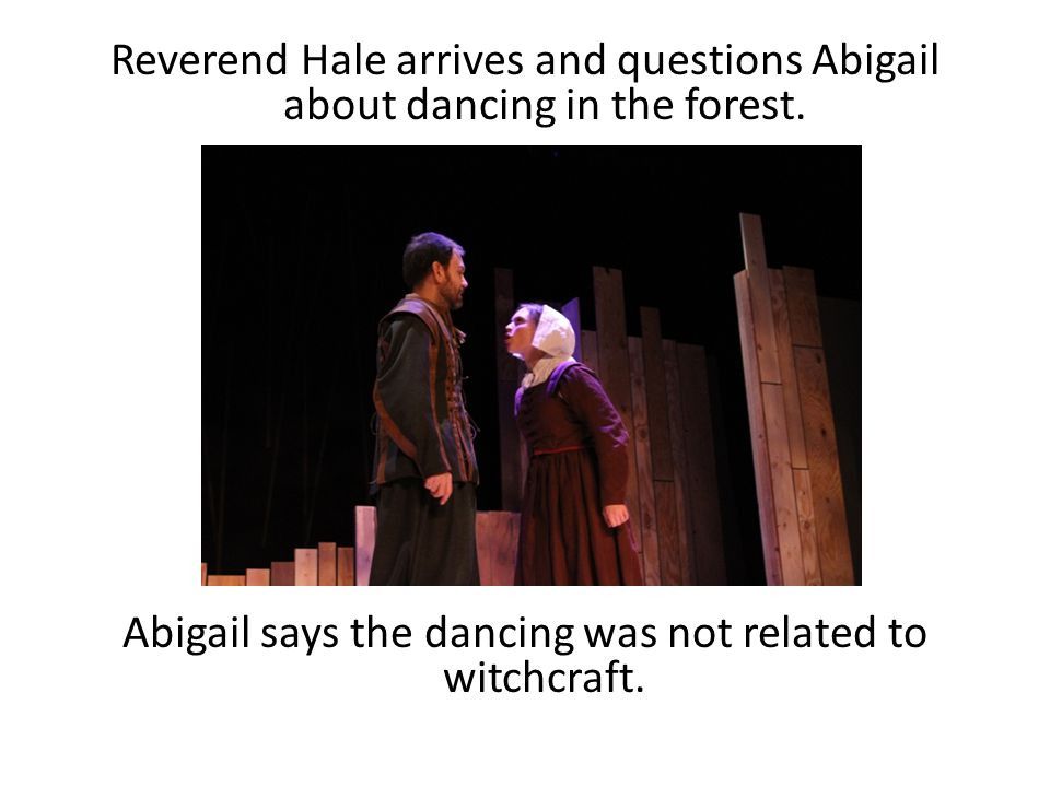 Reverend Hale arrives and questions Abigail about dancing in the forest. Abigail says the dancing was not related to witchcraft.