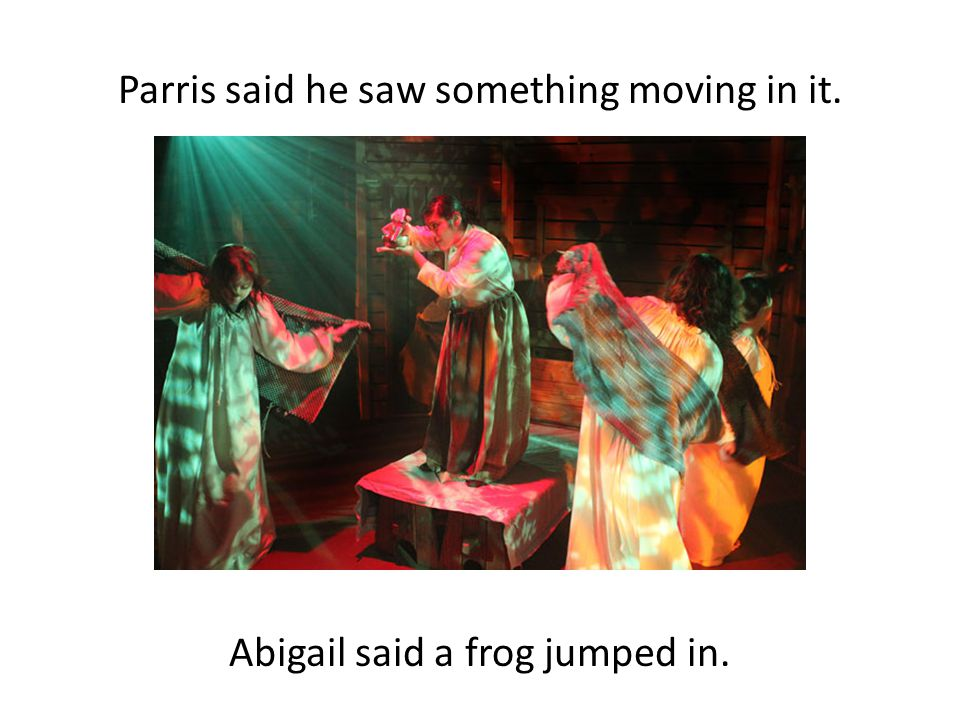 Parris said he saw something moving in it. Abigail said a frog jumped in.