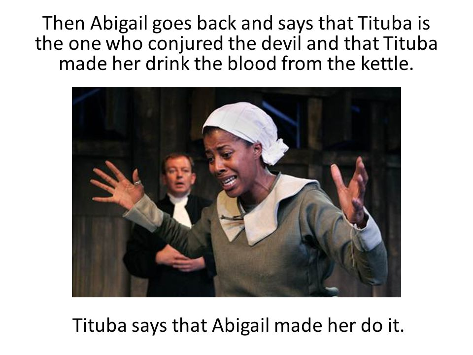 Then Abigail goes back and says that Tituba is the one who conjured the devil and that Tituba made her drink the blood from the kettle. Tituba says th