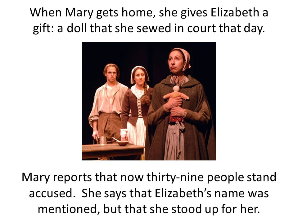 When Mary gets home, she gives Elizabeth a gift: a doll that she sewed in court that day. Mary reports that now thirty-nine people stand accused. She