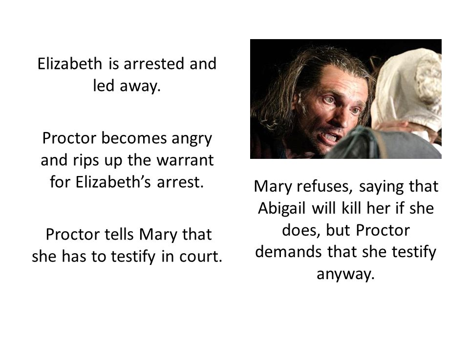 Elizabeth is arrested and led away. Proctor becomes angry and rips up the warrant for Elizabeth's arrest. Proctor tells Mary that she has to testify i