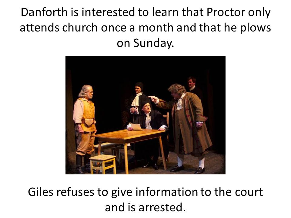 Danforth is interested to learn that Proctor only attends church once a month and that he plows on Sunday. Giles refuses to give information to the co