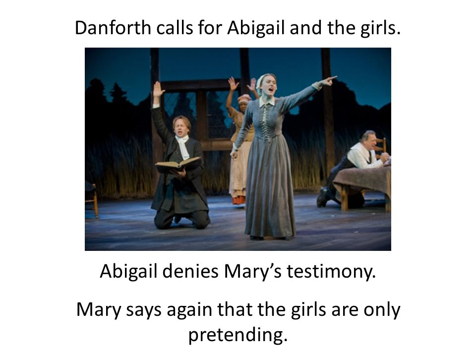 Danforth calls for Abigail and the girls. Abigail denies Mary's testimony. Mary says again that the girls are only pretending.