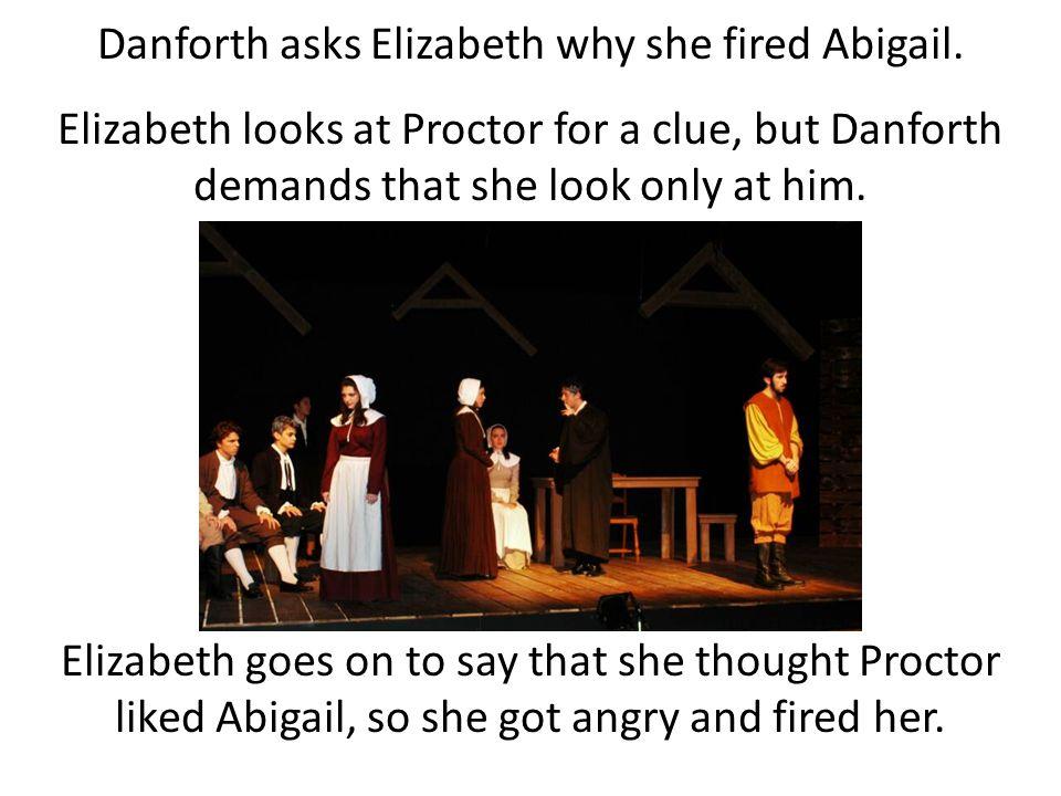 Danforth asks Elizabeth why she fired Abigail. Elizabeth looks at Proctor for a clue, but Danforth demands that she look only at him. Elizabeth goes o