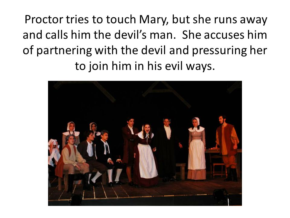 Proctor tries to touch Mary, but she runs away and calls him the devil's man. She accuses him of partnering with the devil and pressuring her to join