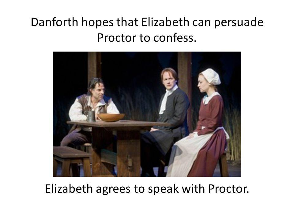 Danforth hopes that Elizabeth can persuade Proctor to confess. Elizabeth agrees to speak with Proctor.